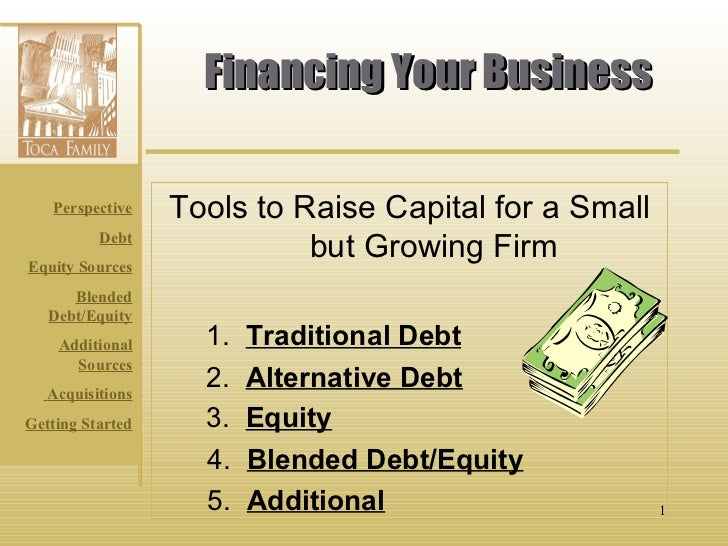 Financing Your Business Tools to Raise Capital for a Small but Growing Firm 1.  Traditional Debt 2.  Alternative Debt 3.  ...