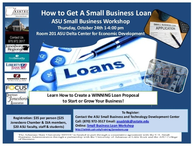 How to Get A Small Business Loan ASU Small Business Workshop Thursday, October 24th 1‐4:00 pm Room 201 ASU Delta Center fo...