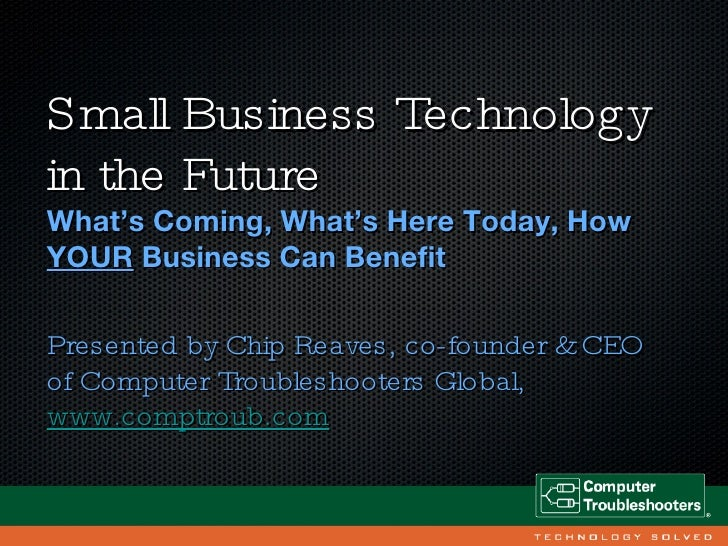 Small Business Technology in the Future <ul><li>What's Coming, What's Here Today, How  YOUR  Business Can Benefit </li></u...