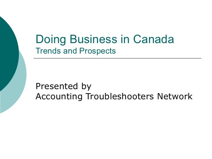 Doing Business in Canada Trends and Prospects Presented by Accounting Troubleshooters Network