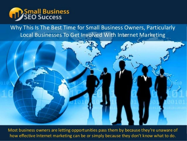 Why This Is The Best Time for Small Business Owners, Particularly   Local Businesses To Get Involved With Internet Marketi...
