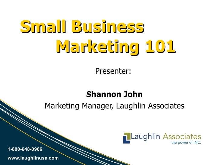 Small Business  Marketing 101 Presenter:  Shannon John Marketing Manager, Laughlin Associates