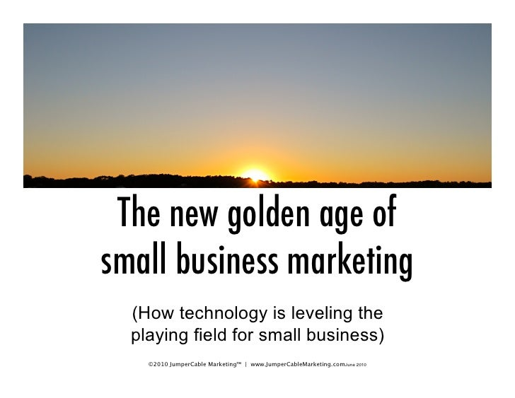 The new golden age of small business marketing   (How technology is leveling the   playing field for small business)     ©...