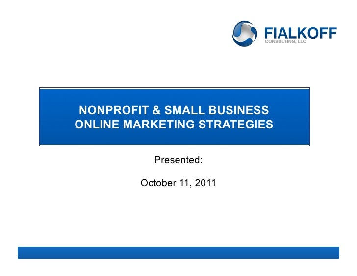 NONPROFIT & SMALL BUSINESSONLINE MARKETING STRATEGIES          Presented:        October 11, 2011               1
