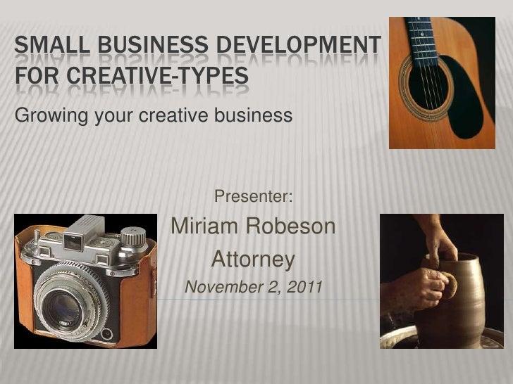 SMALL BUSINESS DEVELOPMENTFOR CREATIVE-TYPESGrowing your creative business                     Presenter:                M...