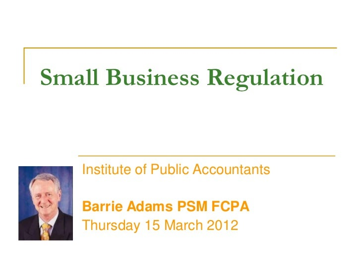 Small Business Regulation   Institute of Public Accountants   Barrie Adams PSM FCPA   Thursday 15 March 2012