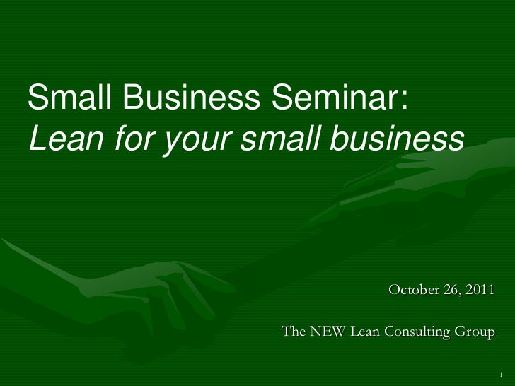 Small Business Seminar:Lean for your small business                              October 26, 2011                The NEW L...