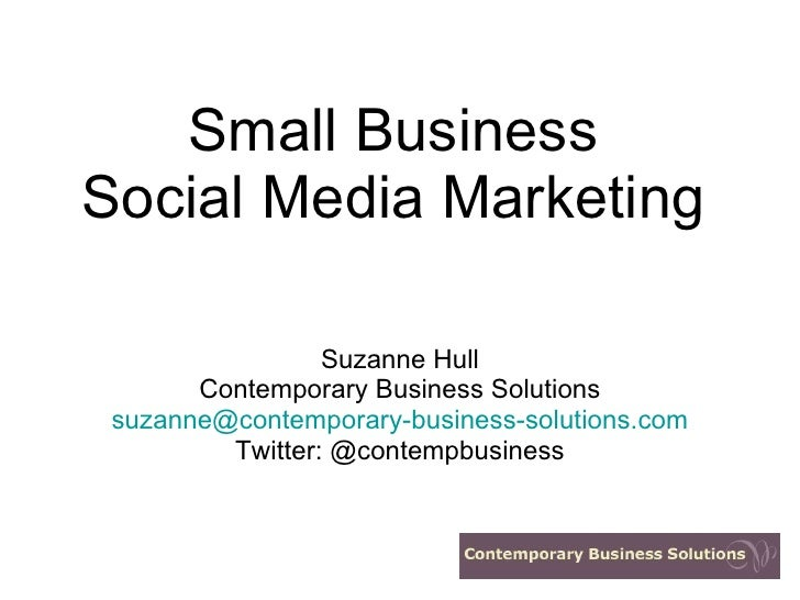 Small Business Social Media Marketing Suzanne Hull Contemporary Business Solutions [email_address] Twitter: @contempbusiness