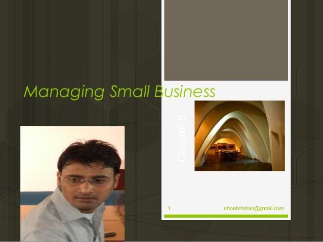 Chapter 6  Managing Small Business  1  shoebrhman@gmail.com