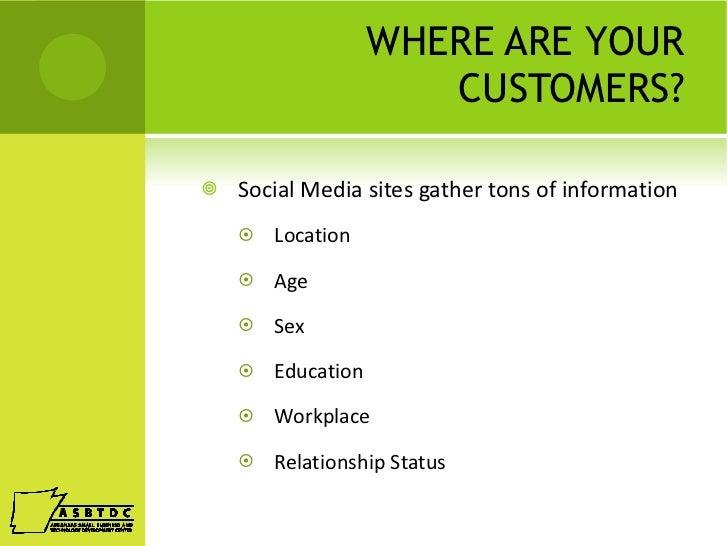 WHERE ARE YOUR CUSTOMERS? <ul><li>Social Media sites gather tons of information </li></ul><ul><ul><li>Location </li></ul><...