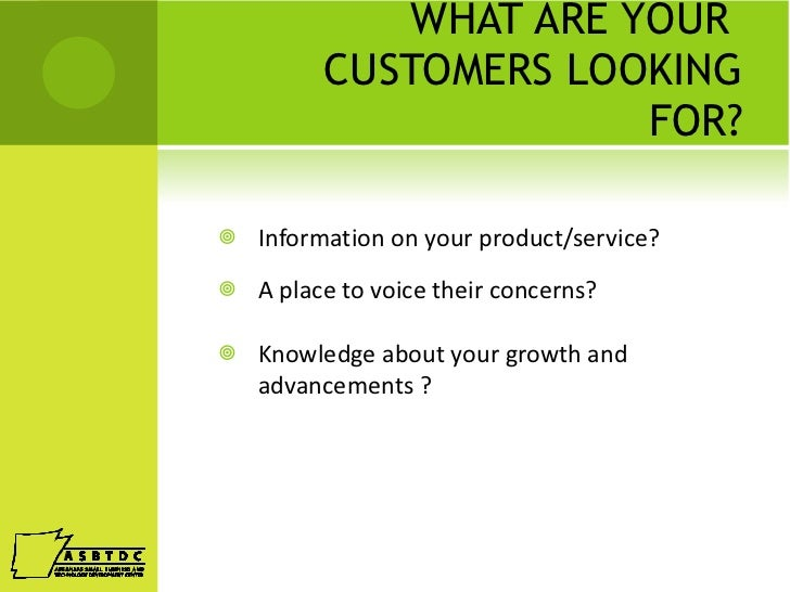 WHAT ARE YOUR  CUSTOMERS LOOKING FOR? <ul><li>Information on your product/service? </li></ul><ul><li>A place to voice thei...