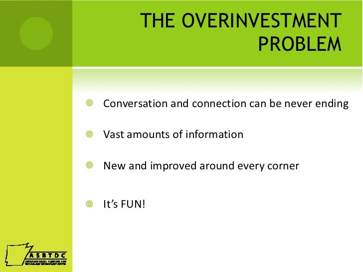 THE OVERINVESTMENT PROBLEM <ul><li>Conversation and connection can be never ending </li></ul><ul><li>Vast amounts of infor...