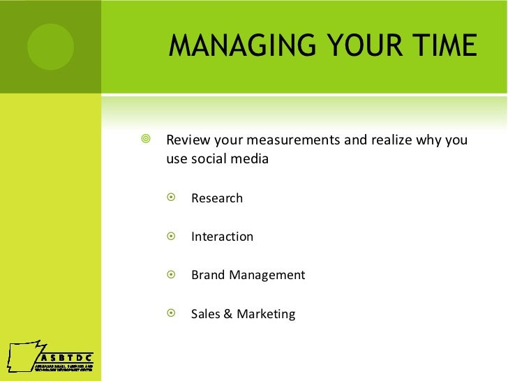 MANAGING YOUR TIME <ul><li>Review your measurements and realize why you use social media </li></ul><ul><ul><li>Research </...