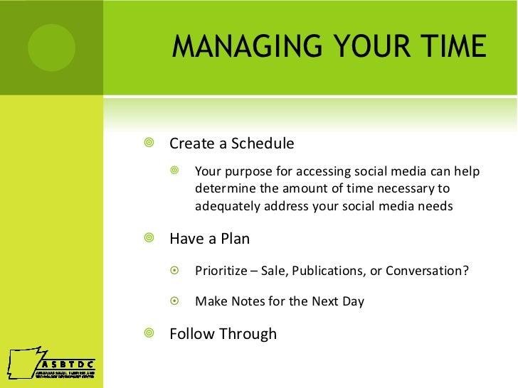 MANAGING YOUR TIME <ul><li>Create a Schedule </li></ul><ul><ul><ul><li>Your purpose for accessing social media can help de...