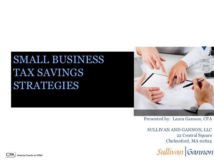 SMALL BUSINESSTAX SAVINGSSTRATEGIES                 Presented by: Laura Gannon, CPA                  SULLIVAN AND GANNON, ...