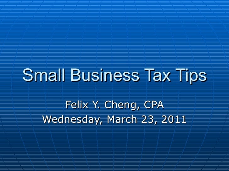 Small Business Tax Tips Felix Y. Cheng, CPA Wednesday, March 23, 2011