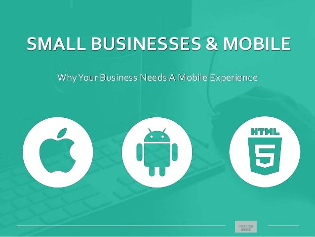 SMALL BUSINESSES & MOBILE WhyYour Business Needs A Mobile Experience _____________________________________________________...