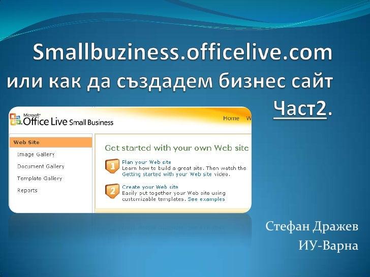 Smallbuziness.officelive.comили как да създадем бизнес сайтЧаст2.<br />Стефан Дражев<br />ИУ-Варна<br />
