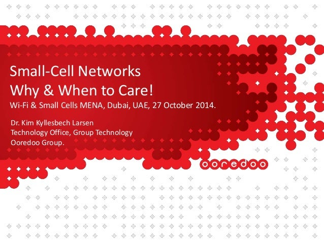 Small-Cell Networks  Why & When to Care!  Wi-Fi & Small Cells MENA, Dubai, UAE, 27 October 2014.  Dr. Kim Kyllesbech Larse...
