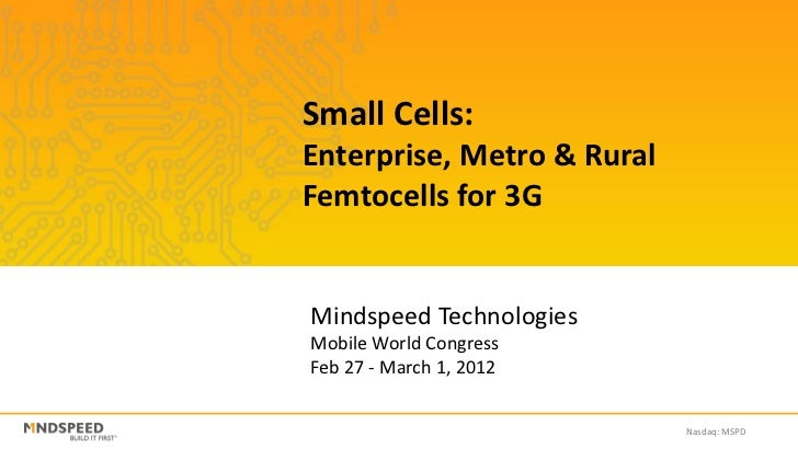 Small Cells:Enterprise, Metro & RuralFemtocells for 3GMindspeed TechnologiesMobile World CongressFeb 27 - March 1, 2012   ...