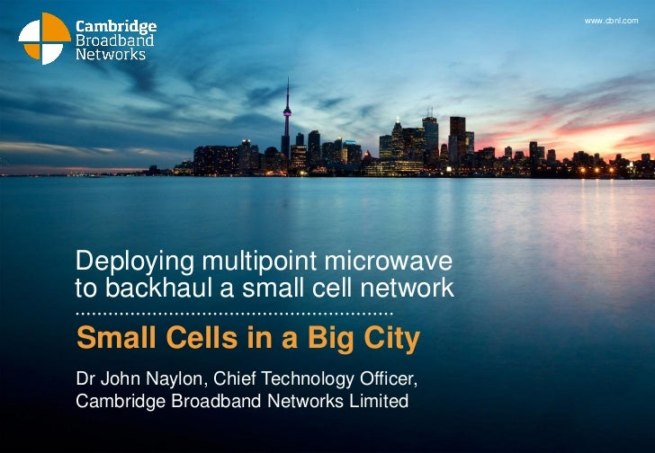 www.cbnl.comDeploying multipoint microwaveto backhaul a small cell networkSmall Cells in a Big CityDr John Naylon, Chief T...