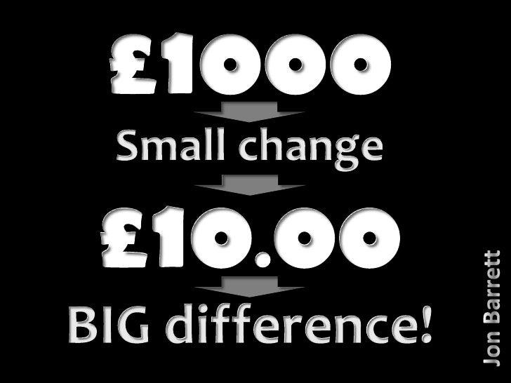 £1000<br />Small change<br />£10.00<br />BIG difference!<br />Jon Barrett<br />