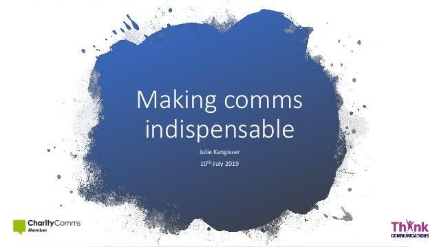 Making comms indispensable Julie Kangisser 10th July 2019