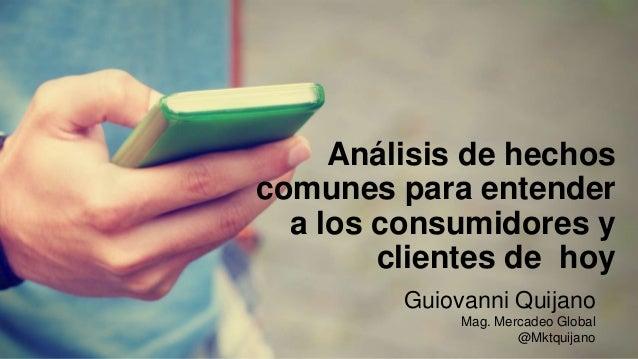 Análisis de hechos comunes para entender a los consumidores y clientes de hoy Guiovanni Quijano Mag. Mercadeo Global @Mktq...