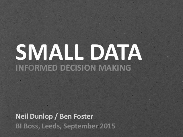 SMALL DATAINFORMED DECISION MAKING Neil Dunlop / Ben Foster BI Boss, Leeds, September 2015