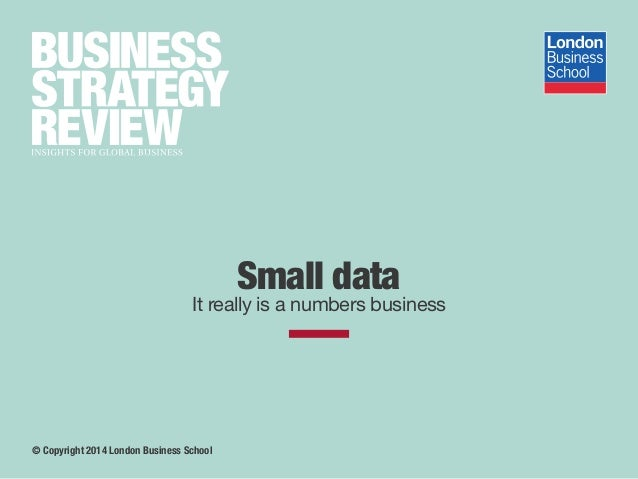 Small data It really is a numbers business © Copyright 2014 London Business School