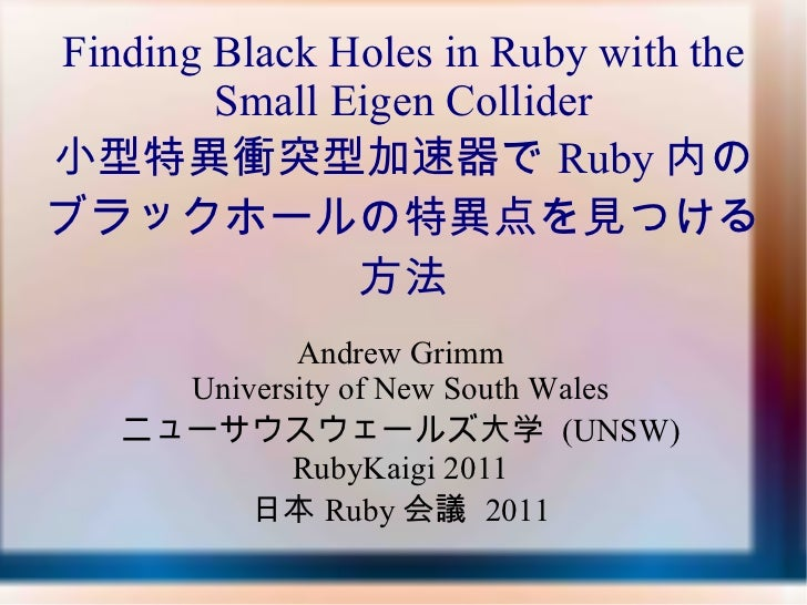 Andrew Grimm University of New South Wales ニューサウスウェールズ大学  (UNSW) RubyKaigi 2011 日本 Ruby 会議  2011 Finding Black Holes in Ru...