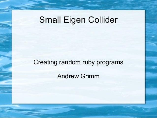 Small Eigen Collider Creating random ruby programs Andrew Grimm