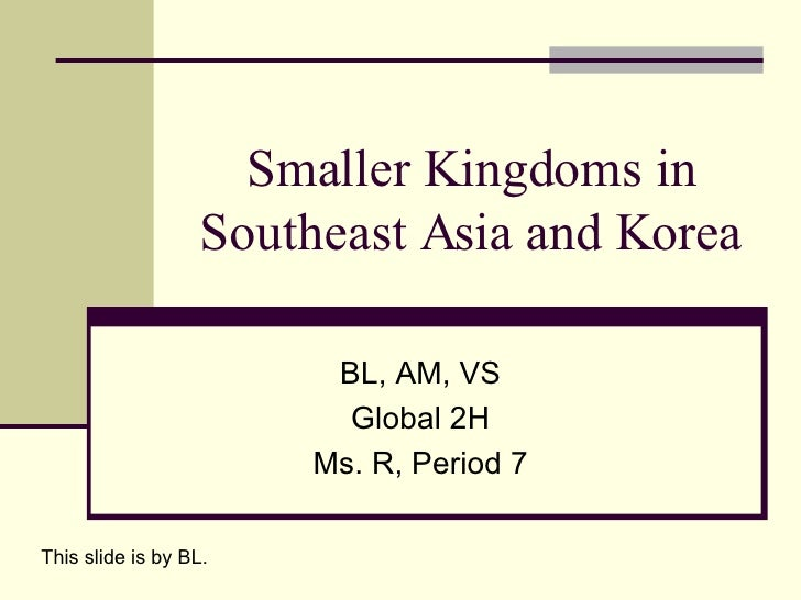 Smaller Kingdoms in Southeast Asia and Korea BL, AM, VS Global 2H Ms. R, Period 7 This slide is by BL.
