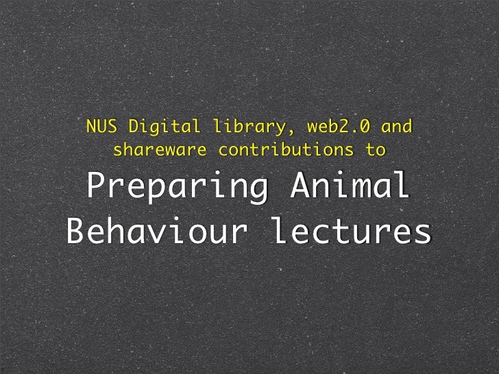 NUS Digital library, web2.0 and     shareware contributions to   Preparing Animal Behaviour lectures