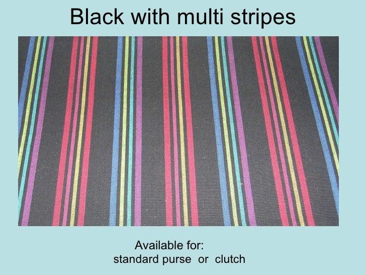 Black with multi stripes <ul><ul><ul><ul><ul><li>standard purse  or  clutch  </li></ul></ul></ul></ul></ul>Available for: