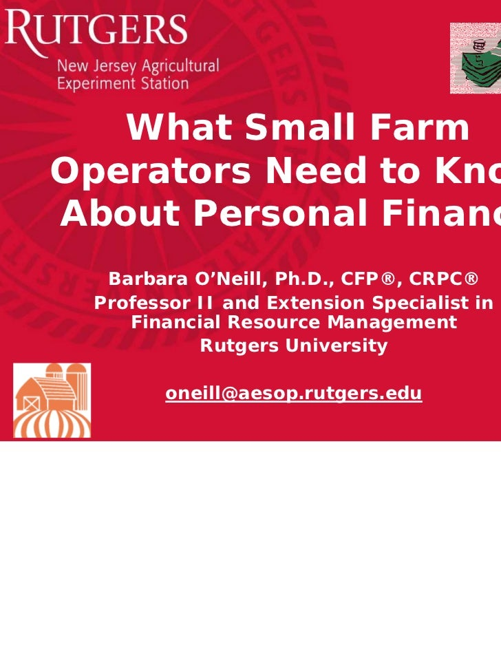 What Small FarmOperators Need to KnowAbout Personal Finance  Barbara O'Neill, Ph.D., CFP®, CRPC® Professor II and Extensio...