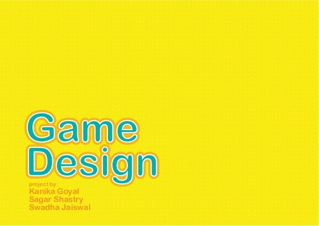 GameDesignproject by:Kanika GoyalSagar ShastrySwadha Jaiswal