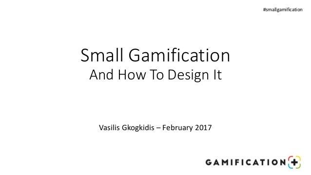 Small Gamification And How To Design It #smallgamification Vasilis Gkogkidis – February 2017