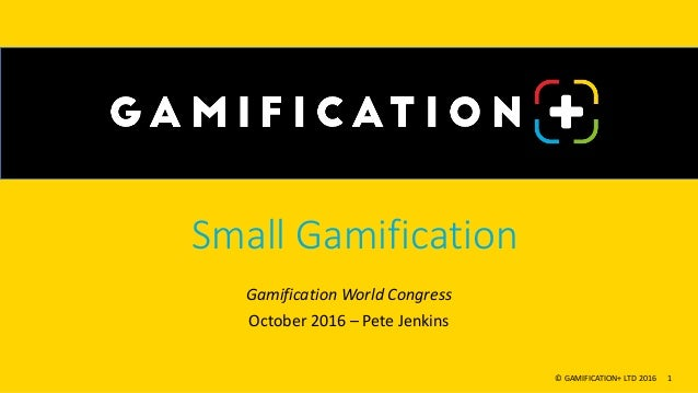 Small Gamification Gamification World Congress October 2016 – Pete Jenkins © GAMIFICATION+ LTD 2016 1