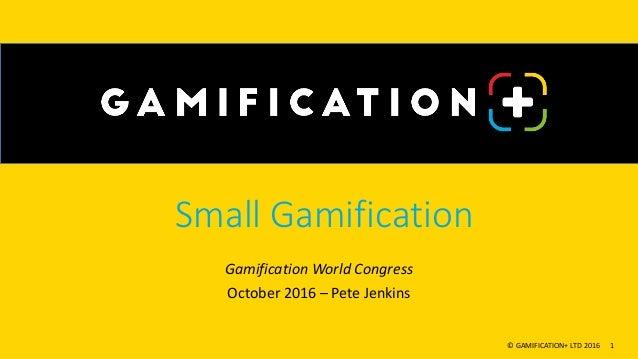 Small Gamification Gamification World Congress October 2016 – Pete Jenkins © GAMIFICATION+ LTD 2016 1