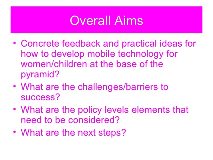 Overall Aims <ul><li>Concrete feedback and practical ideas for how to develop mobile technology for women/children at the ...