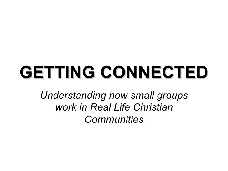 GETTING CONNECTED Understanding how small groups work in Real Life Christian Communities