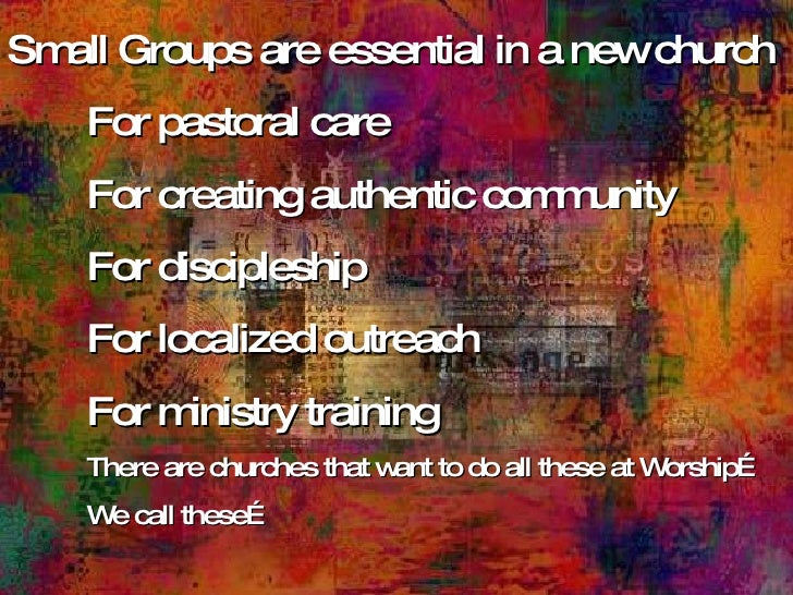 Small Groups are essential in a new church For pastoral care For creating authentic community For discipleship For localiz...