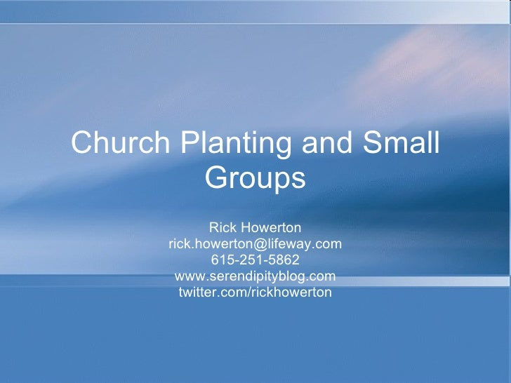 Church Planting and Small Groups Rick Howerton [email_address] 615-251-5862 www.serendipityblog.com twitter.com/rickhowerton
