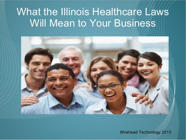 What the Illinois Healthcare Laws  Will Mean to Your Business                      Wirehead Technology 2013