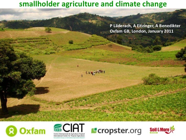 smallholder agriculture and climate change<br />P Läderach, A Eitzinger, A Benedikter<br />Oxfam GB, London, January 2011 ...