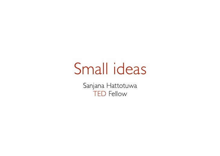Small ideas Sanjana Hattotuwa    TED Fellow
