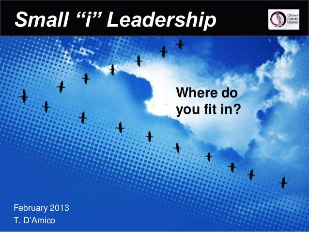 """Small """"i"""" Leadership                Where do                you fit in?February 2013T. D'Amico"""