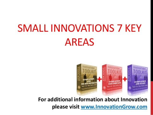 SMALL INNOVATIONS 7 KEYAREASFor additional information about Innovationplease visit www.InnovationGrow.com