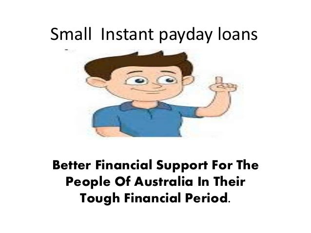 Small Instant payday loans Better Financial Support For The People Of Australia In Their Tough Financial Period.